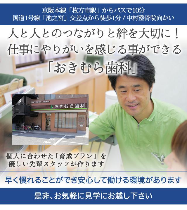 京阪本線「枚方市駅」からバスで10分 国道1号線「池之宮」交差点から徒歩1分 中村整骨院向かい   人と人との絆を大切にしながら 仕事にやりがいを感じる事ができる 「おきむら歯科」   個人に合わせた「育成プラン」を 優しい先輩スタッフが作ります   早く慣れることができ 安心して働ける環境があります